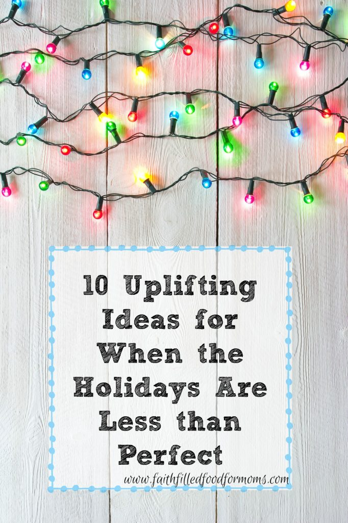 10 Uplifting Ideas for When the Holidays Are Less than Perfect