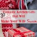 30 Fantastic Kitchen Gifts that Will Make Your Wife Swoon