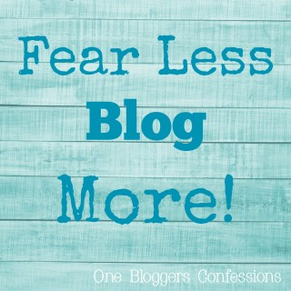 Fear Less Blog More: One Bloggers Confessions