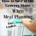 How to Save at the Grocery Store When Meal Planning ~ Loss Leaders