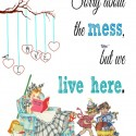 Freebie Printable-Sorry About the Mess but We Live Here
